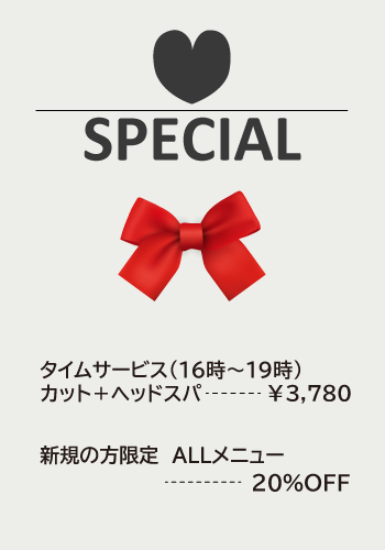 スペシャルメニュー:タイムサービス(16時~19時)カット+ヘッドスパ ¥3,780/新規の方限定 ALLメニュー 20%OFF